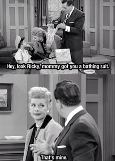 "Ricky: ""Hey look (little) Ricky, Mommy got you a bathing suit."" Lucy: ""That's mine."""