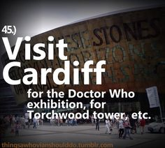 Things a Whovian should do: Take a trip to Cardiff. I so want to go there!