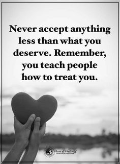quotes Never accept anything less than what you deserve. Remember, you teach people how to treat you.