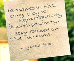 """""""Remember the only way to fight negativity is with positivity. Stay focused on the dreams."""" - Jared Leto"""