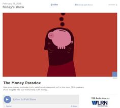 "TED Radio Hour, NPR audio (5 segments): ""The Money Paradox."" ->  Laurie Santos: Are We Wired To Be Bad With Money? / Keith Chen: Could Your Language Affect Your Ability To Save Money? / Paul Piff: Does Money Make You Mean? / Daniel Pink: How Much Does Money Motivate Us? / Michael Norton: Can Money Buy You Happiness?"