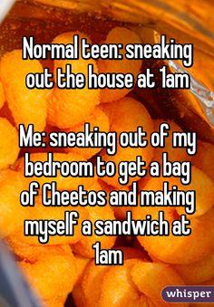 """""""Normal teen: sneaking out the house at 1am  Me: sneaking out of my bedroom to get a bag of Cheetos and making myself a sandwich at 1am"""""""