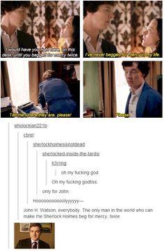 John Watson, the only man who can make Sherlock beg for mercy. Twice.