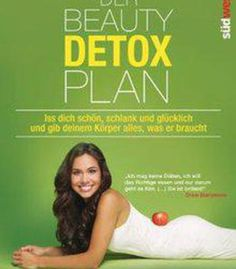Der Beauty Detox Plan: Iss Dich Schön Schlank Und Glücklich Und Gib Deinem Körper Alles Was Er Braucht PDF