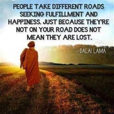 """People take different roads seeking fulfillment and happiness. Just because they're not on your road does not mean they are lost."" ~Dalai Lama~"