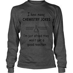 I HAVE MANY CHEMISTRY JOKES TSHIRT CHEMIST CHEMISTRY FUNNY HUMOR SCIENCE SCIENCE STUDENT MICHIGAN CAREERS JOKES OCCUPATIONS18 TSHIRT UNISEX LONGSLEEVE