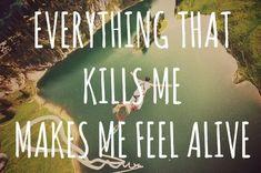Everything thats kills me, makes me feel alive. [[OneRepublic]]