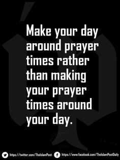 ❝Make your day around prayer times rather than making your prayer times around your day.❞