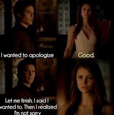 """I wanted to apologize"".... ""good"".... ""Let me finish, I said I wanted to. Then I realized I'm not sorry""-- Vampire Diaries"