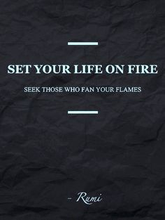 Set your life on fire.