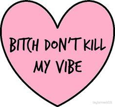 Bitch Don't Kill my vibe