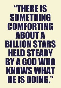 There is something comforting about a billion stars held steady by a God who knows what He is doing...