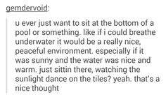You ever just want to sit at the bottom of a pool or something