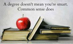 A degree doesn't mean you're smart.  Common sense does. - Shared on Facebook by A Peaceful Warrior.