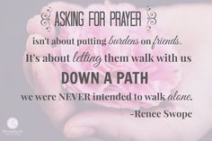 """""""I need to remember that asking for prayer isn't about putting burdens on my friends. It's about letting them walk by my side down a path that I was never intended to walk alone."""" - Renee Swope    