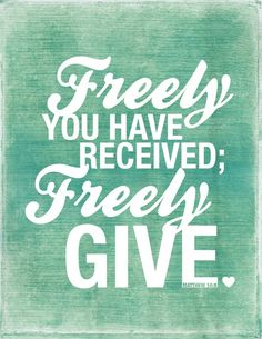 Freely you have received; freely give. ~ Matthew 10:8