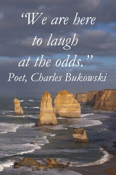 """We are here to laugh at the odds.""  -- Charles Bukowski – On image of Twelve Apostles on Australia's Great Ocean Road, photography by Dr. Joseph T. McGinn – The Great Ocean Road is one of the world's most scenic, coastal drives.  Learn more at http://www.examiner.com/article/torquay-australia-is-the-perfect-winter-escape-to-sun-and-surf"