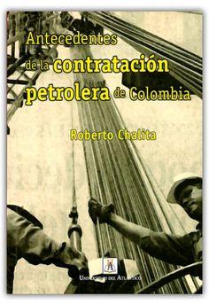 Antecedentes de la contratación petrolera de Colombia– Roberto Chalita -Universidad del Atlántico    http://www.librosyeditores.com/tiendalemoine/economia/509-antecedentes-de-la-contratacion-petrolera-de-colombia.html    Editores y distribuidores