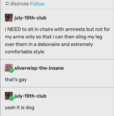 """person: you DO NOT KNOW how to sit in chairs. me, an intellectual bisexual: it is """"a debonaire and extremely comfortable style"""", excuse you. Bi Memes, Gay Aesthetic, Funny Quotes, Funny Memes, My Tumblr, Humor, Culture, Mood, Feelings"""