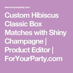 Custom  Hibiscus   Classic Box Matches  with  Shiny Champagne  | Product Editor | ForYourParty.com