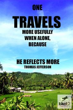 One travels more usefully when alone, because he reflects more. - Thomas Jefferson