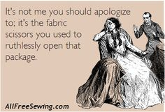 It's not me you should apologize to; it's the #fabric scissors you used to ruthlessly open that package. Does this resonate with you? (it certainly does for those at AllFreeSewing!)