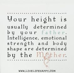 Your height is usually determined by your father. Intelligence, emotional strength and body shape are determined by the mother.   Flickr - P...