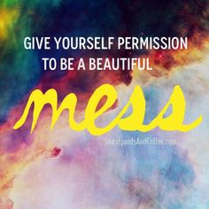 Be a beautiful mess.  #abeautifulmess #quotes #sweatpantsandcoffee #selfacceptance