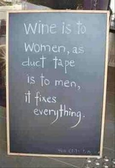 Wine makes women happy and Duct Tape makes men and everyone happy.