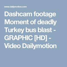 Dashcam footage Moment of deadly Turkey bus blast - GRAPHIC [HD] - Video Dailymotion