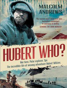 Hubert Who - Malcolm Andrews. Unsung Australian Adventurer Hubert Wilkins