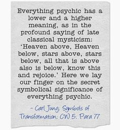 Everything psychic has a lower and a higher meaning, as in the profound saying of late classical mysticism: 'Heaven above, Heaven below, sta...
