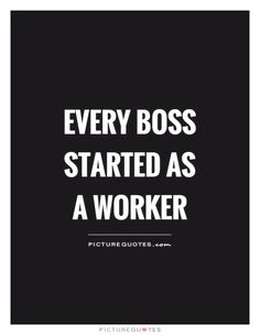 Every boss started as a worker. Picture Quotes.
