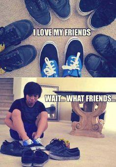 I love my friends, wait...