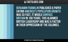 Benjamin Franklin published a paper saying America's population growth was so fast, it would surpass Britain in 100 years. This alarmed British leadership and was a factor in their oppression of the colonies.