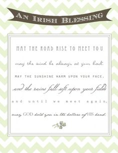 May the road rise up to meet you. May the wind be always at your back. May the sun shine warm upon your face; and the rains fall soft upon y...