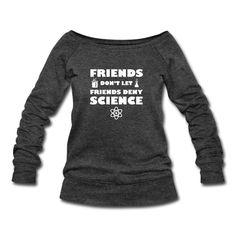 Friends Don't Let Friends Deny Science - Women's Wideneck Sweatshirt