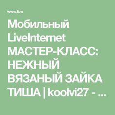 Мобильный LiveInternet МАСТЕР-КЛАСС: НЕЖНЫЙ ВЯЗАНЫЙ ЗАЙКА ТИША   koolvi27 - Дневник koolvi27  