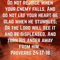Proverbs 24:17-18 ~ Wow! How incredible that the Lord would turn His anger from our enemy because we rejoiced in the fall of our enemy. - What a lesson to move on, and let the Lord handle all matters!
