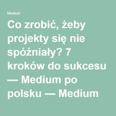 Co zrobić, żeby projekty się nie spóźniały? 7 kroków do sukcesu — Medium po polsku — Medium