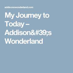 My Journey to Today – Addison's Wonderland