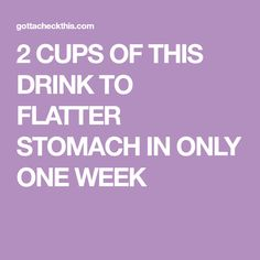 2 CUPS OF THIS DRINK TO FLATTER STOMACH IN ONLY ONE WEEK