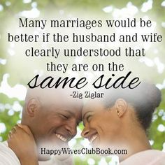 """Many marriages would be better if the husband and wife clearly understood that they are on the same side."" -Zig Ziglar"