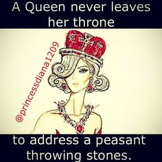 A Queen would never stoop so low. Stone throwers are bullies and best ignored.