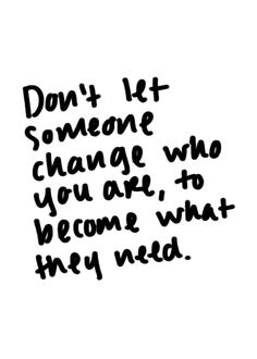 This life isn't for anyone else but you so don't change on someone else's accord. If you're going to change anything about yourself it better be for YOU not anyone else.