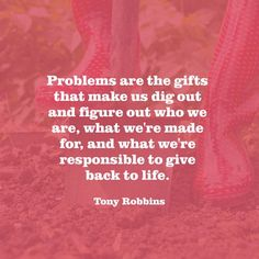 \Problems are the gifts that make us dig out and figure out who we are what we're made for and what we're responsible to give back to life.\  Tony Robbins