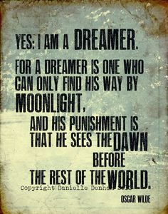 """Yes, I am a dreamer. For a dreamer is one who can only find his way by moonlight, and his punishment is that he sees the dawn before the rest of the world."" --Oscar Wilde"