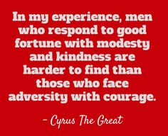 In my experience, men who respond to good fortune with modesty and kindness are harder to find than those who face adversity with courage.