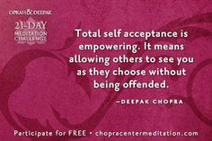 Total self acceptance is empowering.  It means allowing others to see you as they choose without being offended.  ~Deepak Chopra