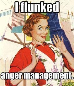I flunked anger management.....ooops